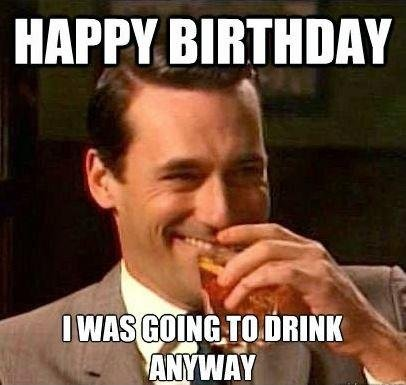 happy-birthday-i-was-going-to-drink-anyway-quote-1.jpg.e66ed4547161ee8a01fc3a7c33697300.jpg